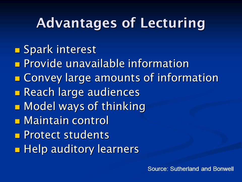 Disadvantages of Lecturing Passive students Passive students Inadequate feedback Inadequate feedback Flagging attention Flagging attention Poor retention Poor retention Burden on lecturer Burden on lecturer Non-auditory learners Non-auditory learners Source: Sutherland and Bonwell