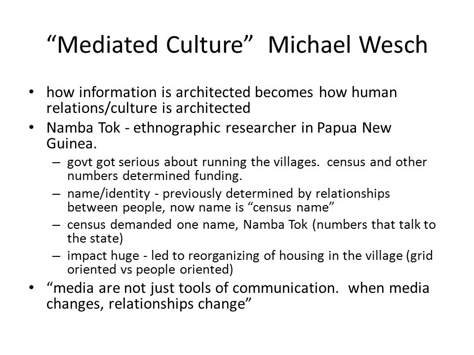 Mediated Culture Michael Wesch The Machine is Us/ing Us User-generated mediascape – User-generated content (YouTube), filter (Digg), organization (Del.icio.us), distribution (RSS feeds), tags (del.icio.us), blogs (commentary), ranking (Technorati) – not just a technological revolution, but a cultural revolution How do different media shape the way we interact today – YouTube – connection without constraint – Twitter - mindcasting – 4chan People have a way to talk back and they are using it. architectures of participation become architectures of real life IA = Building architectures for a future of whatever Collapse of context – things we do and say have a life outside their context No slides available yet, but similar presentation at http://www.youtube.com/watch?v=TPAO-lZ4_hU http://www.youtube.com/watch?v=TPAO-lZ4_hU