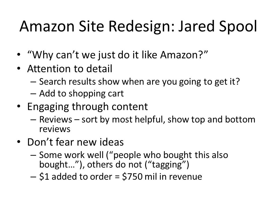 Amazon Site Redesign: Jared Spool Reduce tool time while delivering confidence – Goal time vs tool time, purchase without logging in (reduction in tool time) – Phased rollout of changes – in 12 weeks 5000 noncookied users/day 1 in 5 non-cookied users 5000 new cookied users/day 1 in 5 cookied users everyone Never forget the business – Amazon sells below cost.