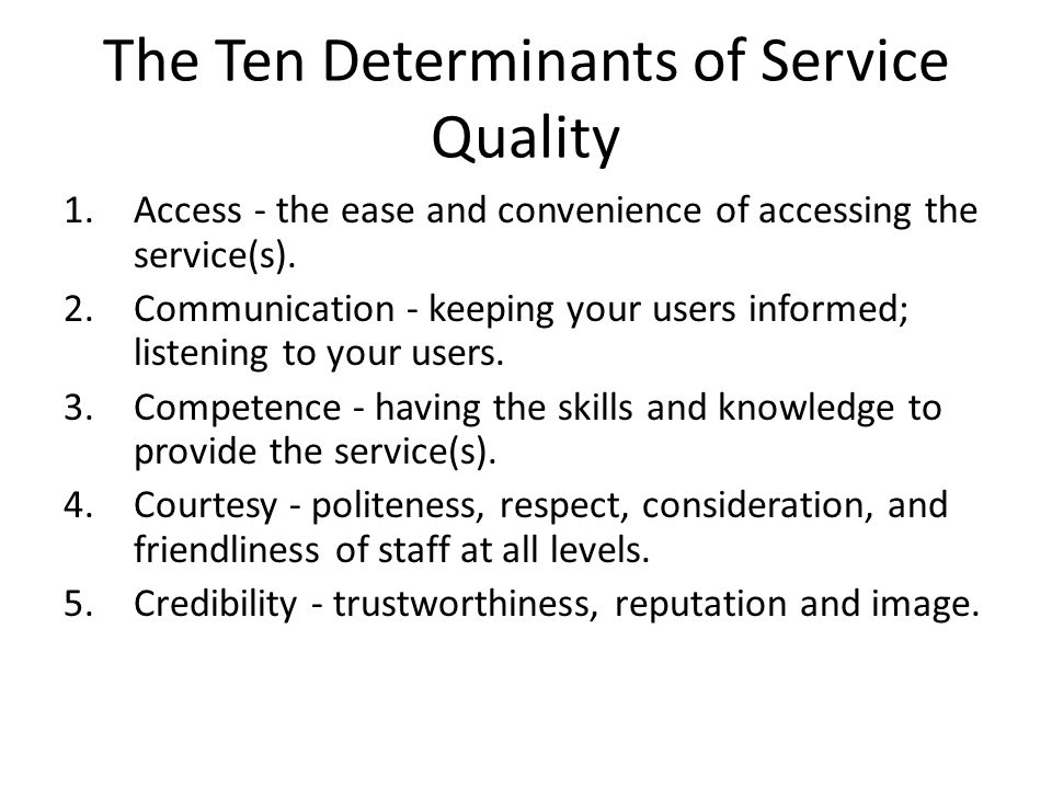 The Ten Determinants of Service Quality 6.Reliability - providing consistent, accurate and dependable service(s); delivering the service that was promised.
