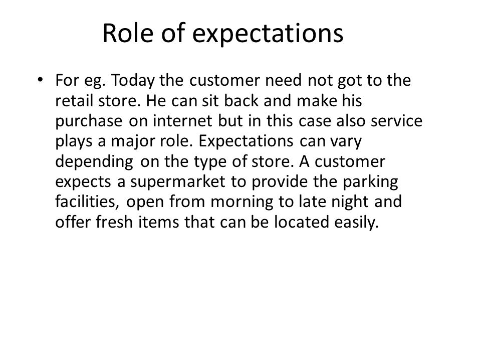 Role of expectations A customer of a supermarket does not expects the sales person to provide them with the information on how to prepare the meal but a customer of a specialty store expects the sales person to provide him with all the relevant information.