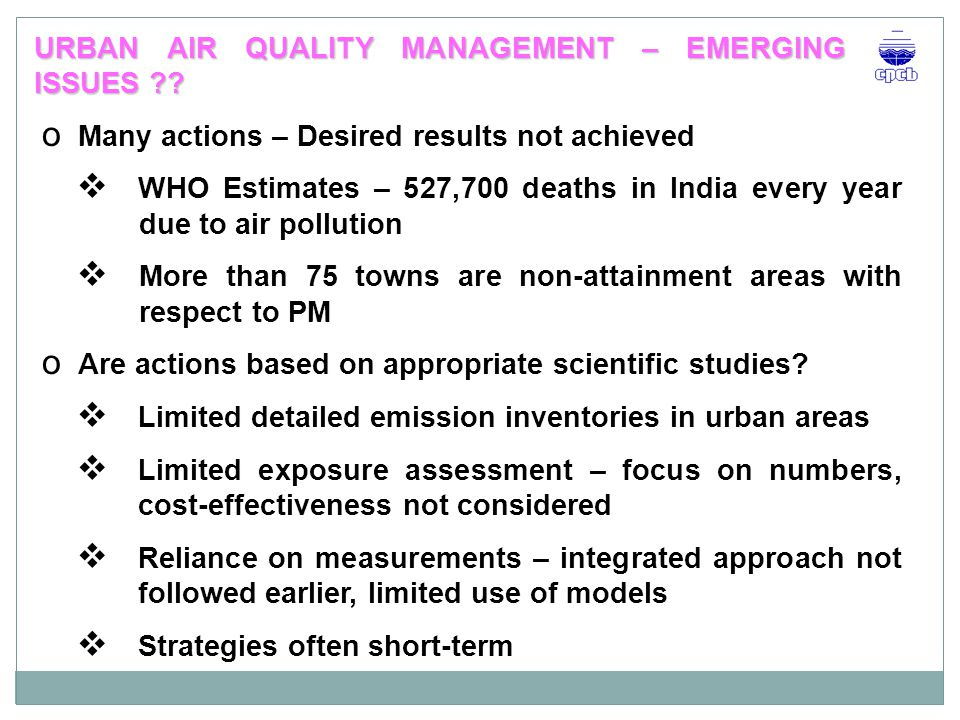 o PM 10 – critical pollutants in most the urban areas o Complex problem – multiplicity and complexity of sources o Information on air quality and source contribution crucial input for taking policy & investment decisions – application of modeling tools EMERGING ISSUES…..