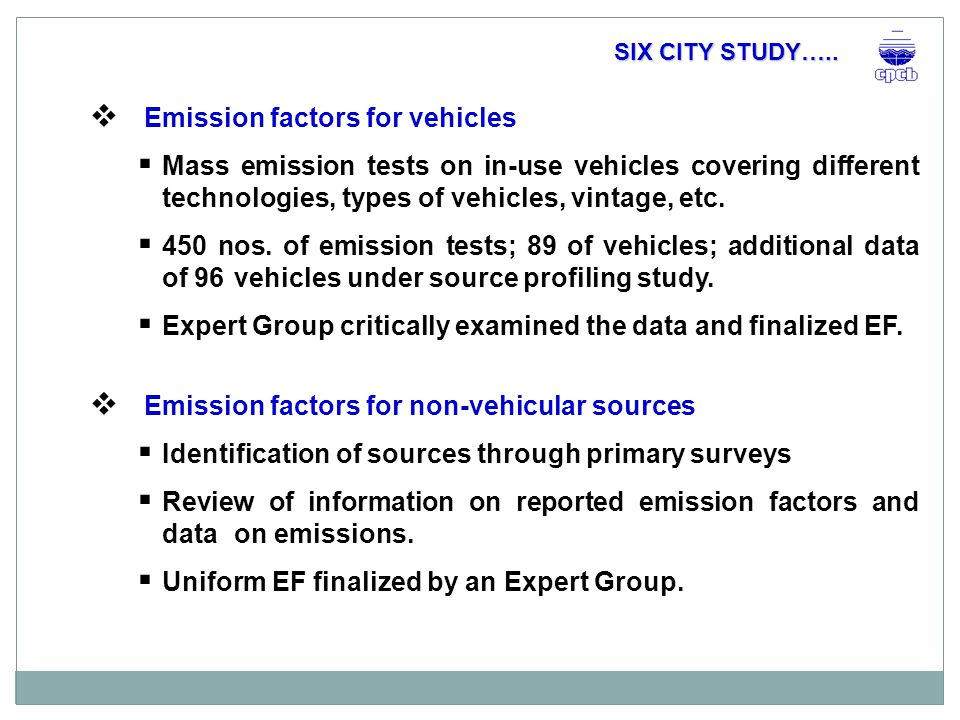  Emission inventory  Detailed primary surveys within zone of influence (2x2-km grids) o Identification of significant sources o Collection of primary data on activity levels o city-level projections based on land use and EI for monitoring grids  Traffic count surveys: o Different categories of roads o Parking lot/petrol pump surveys for obtaining data on vintage, fuel use, VKT per day o Video recording  Future projections considering developmental plans, changes in the land-use and activities and/or activity levels  BAU – 2007, 2012 and 2017 SIX CITY STUDY…..