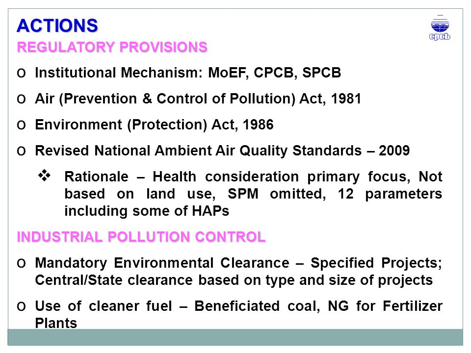 INDUSTRIAL POLLUTION CONTROL o Emission Norms  Sector specific based on techno-economic considerations – over 75 industrial sectors  States can make it more stringent, if required o Promotion of Cleaner Technologies – DCDA process for H 2 SO 4 plants, Membrane Cell for caustic soda plants o Environmental audit and statement o Environmental Surveillance o Identification of critically polluted areas based on Comprehensive Index (CEPI), and Implementation of action plans o CREP, ISO certification – voluntary initiative ACTIONS…..