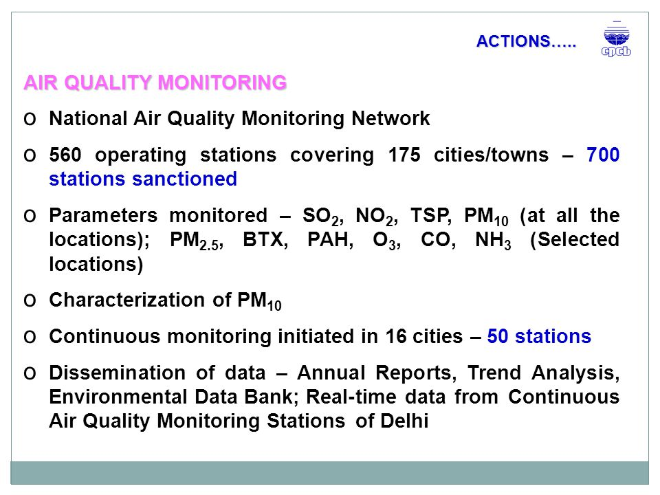 AIR QUALITY MONITORING o Monitoring by Industries  Manual AAQM stations – 1000 +  Continuous AAQM stations – 1000 +  Continuous emission monitoring systems – 1000 +  Manual emission monitoring o Dissemination of data – Submitted to SPCBs ACTIONS…..