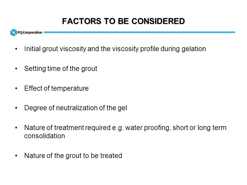 GROUT VISCOSITY For a given temperature, the initial viscosity of a silicate grout depends on: Type of silicate used (ratio, % solids) Ratio silicate/water Amount of hardener