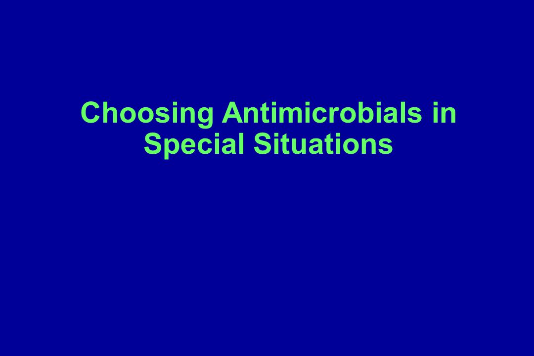 Additional considerations in making a final antibiotic selection Site of action – (Will the antibiotic penetrate into the site of infection and be active there?) Cidal vs.