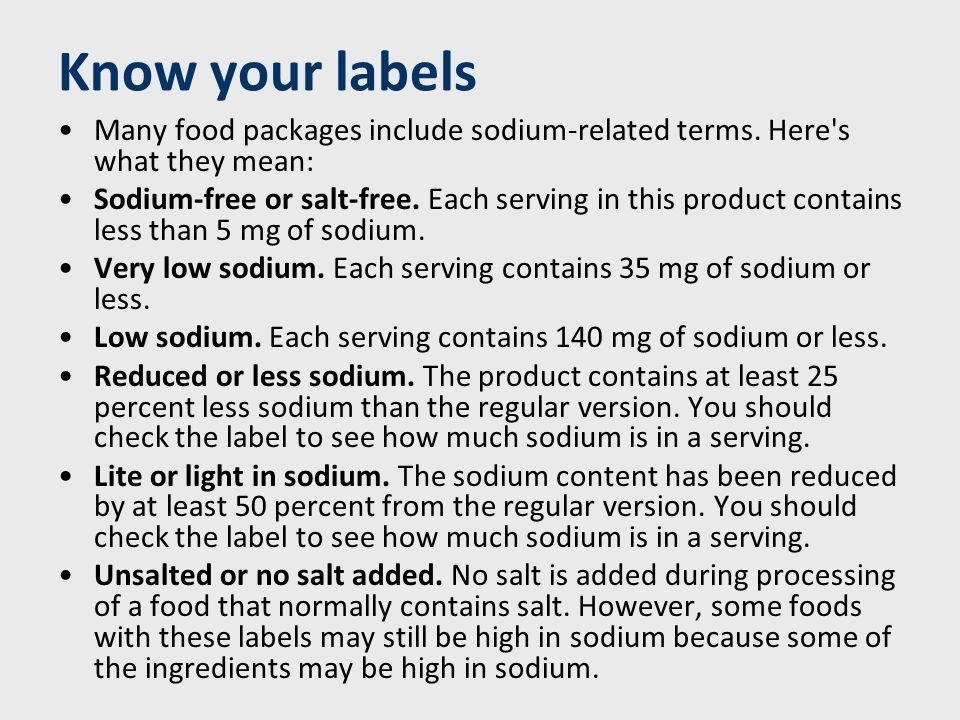 But watch out — foods labeled reduced sodium or light in sodium may still contain a lot of salt.