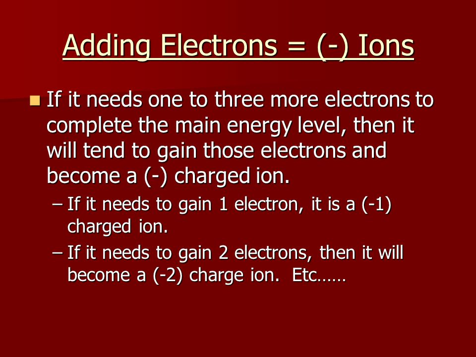 Removing Electrons = + Ions If the atom has 3 electrons or less in a main energy level, then it will lose those electrons to become a (+) charge ion.