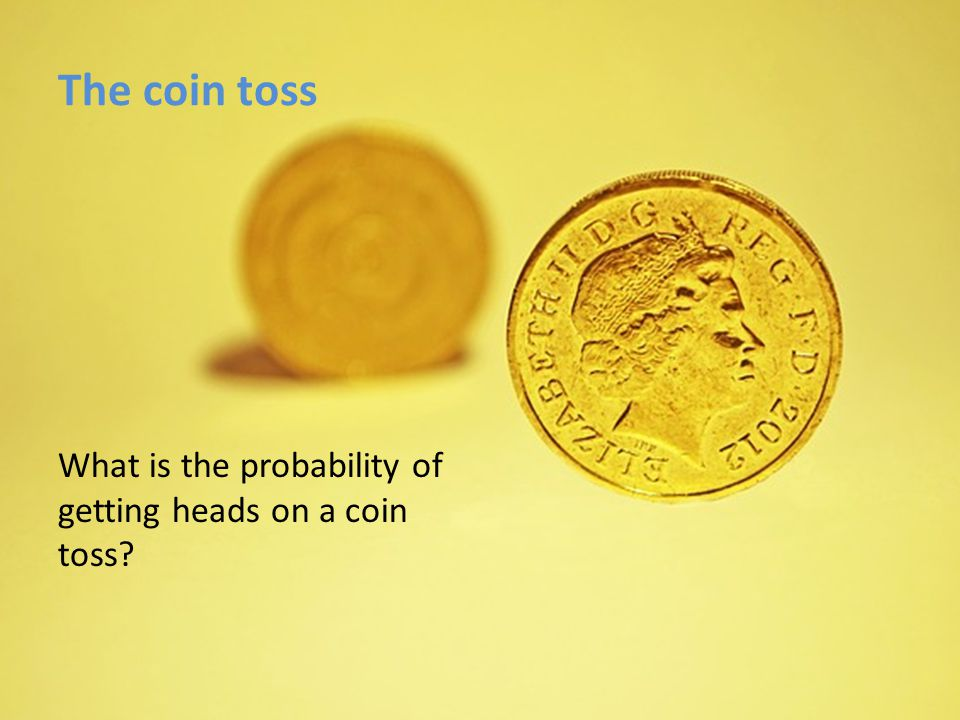The coin toss 2 possible outcomes (sample space) Heads Tails Possibility of getting a heads on a toss.