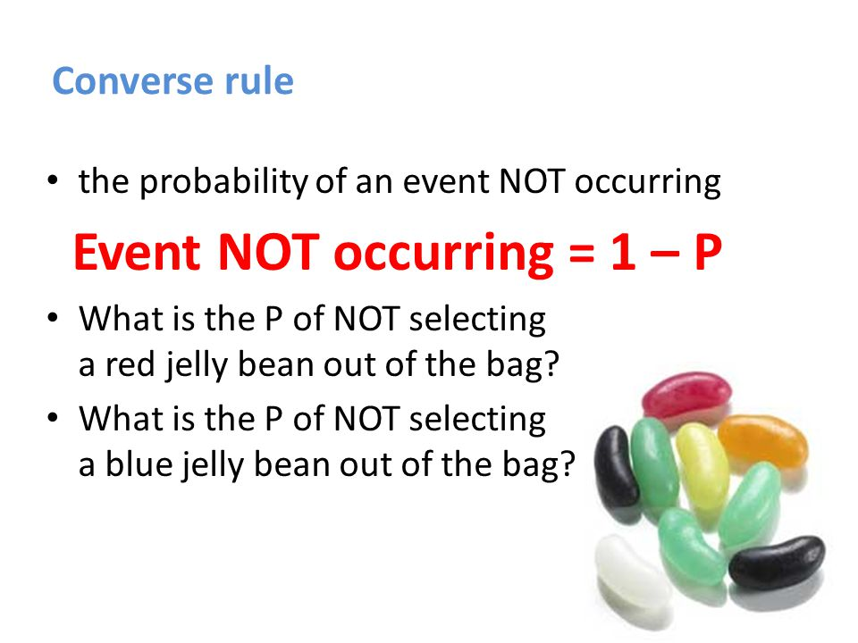 Converse rule the probability of an event NOT occurring Event NOT occurring = 1 – P Not selecting a red jelly bean = 1 -.11 =.89 (89%) Not selecting a blue jelly bean = 1 – 0 = 1.00 (100%)