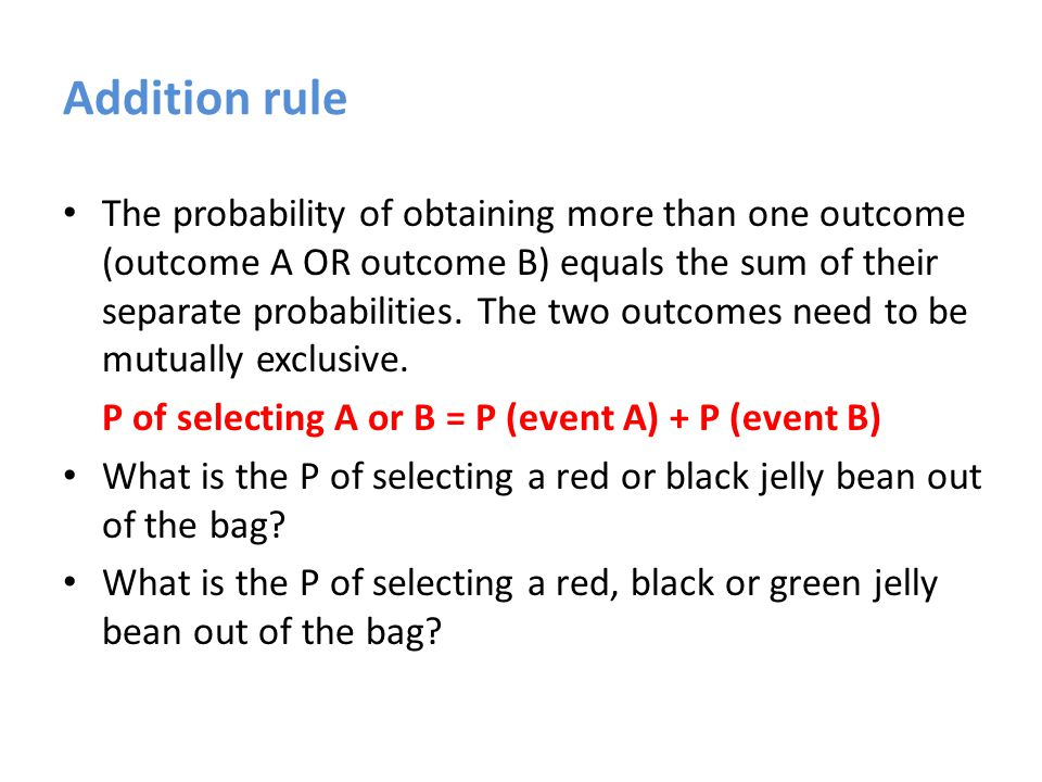 Addition rule The probability of obtaining more than one outcome (outcome A OR outcome B) equals the sum of their separate probabilities.