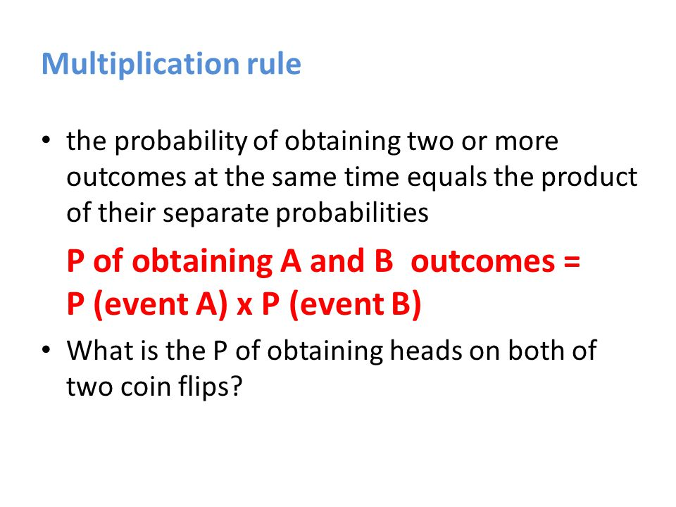 Multiplication rule the probability of obtaining two or more outcomes at the same time equals the product of their separate probabilities P of obtaining A and B outcomes = P (event A) x P (event B) P of obtaining heads on both flips =.50 x.50 =.25 (25%)