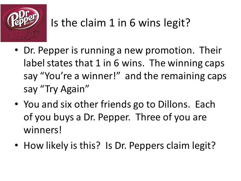 Let's see… 1 – 5 represent try again 6 – represents You're a winner Roll your die seven times to imitate the process of seven friends buying their sodas.