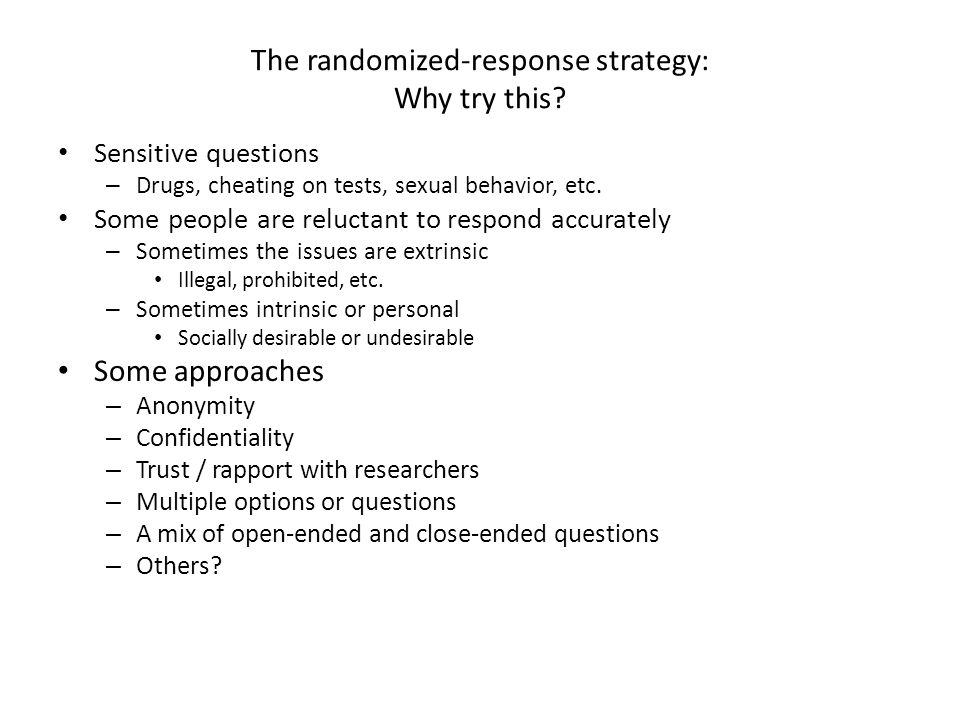 Randomized response approach Original idea (Warner, 1965) Use two questions: – The sensitive question and its complement 1. Have you ever used drug X? 2. Have you never used drug X? Have the respondent determine which question to answer.