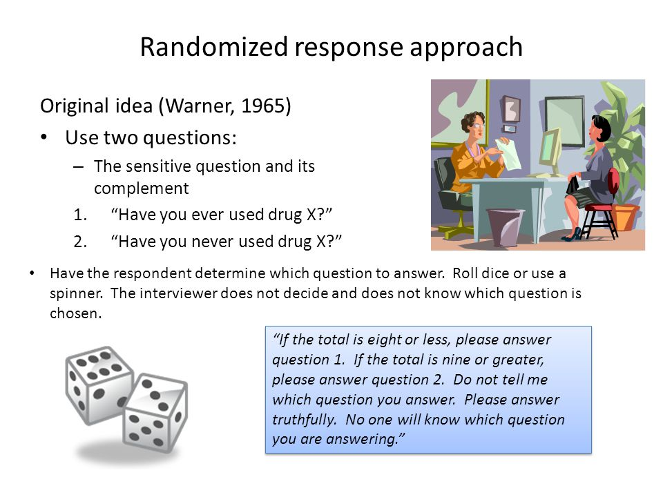 Randomized response approach Version 2: The innocuous question Use the sensitive question and also an unrelated (innocuous or non-sensitive) question.