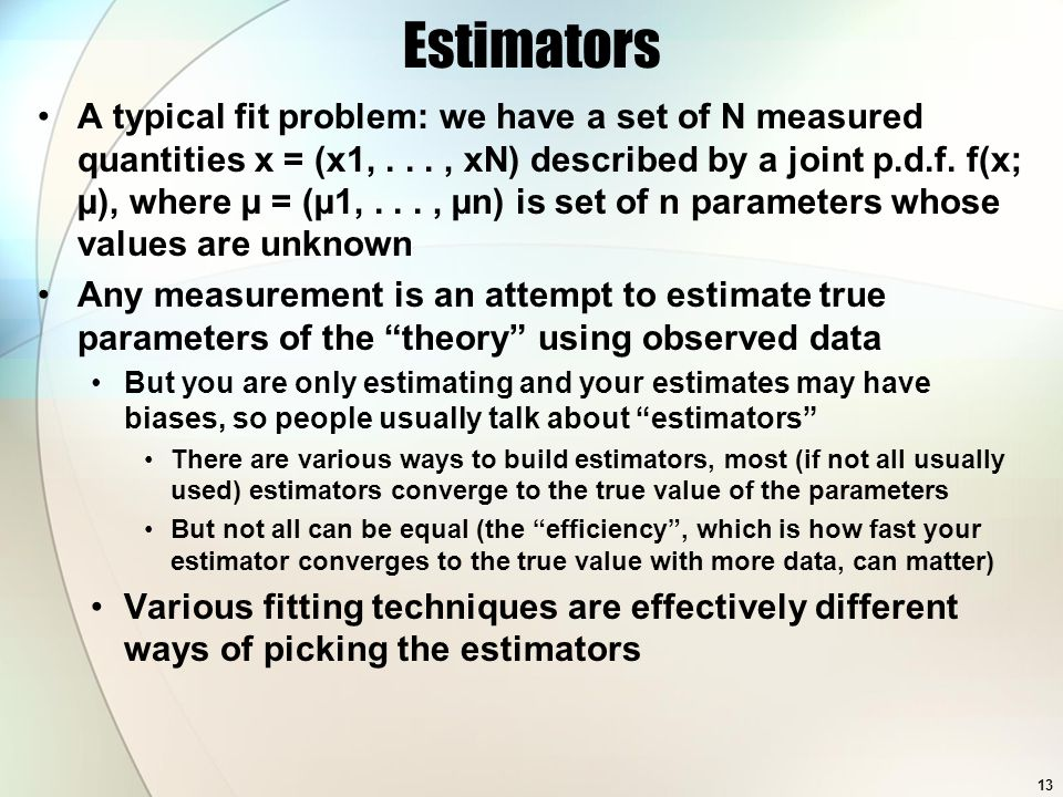Common Estimators For a set of data xi following the same pdf with a common mean, the estimators: The mean: The variance: Variance of the estimator of the mean: Variance of the estimator of the variance is more complex (relies on higher moments of the true distribution): 14