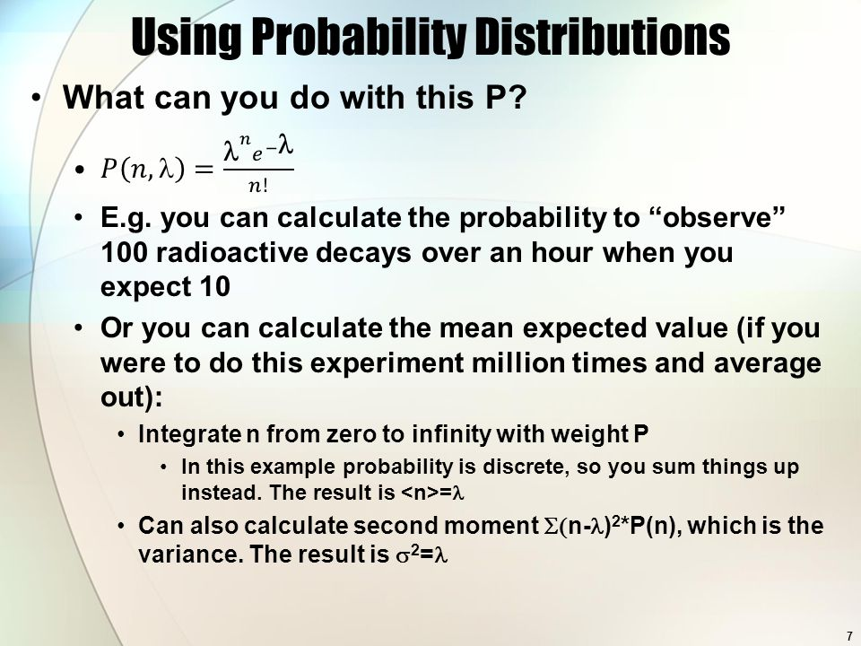 Probability in Statistics The usual frequentist definition of probability is: If you had to repeat the same experiment many times, in the limit of infinite number of trials, what would be the frequency of something happening This frequency is your probability Assumes no prior knowledge or beliefs, just statistics in action One can also incorporate subjective belief Could be prior knowledge like previous measurements of the same quantity or physical bounds (like a cross-section can't be less than zero) This is characteristic of Bayesian statistics These are best discussed in examples 8