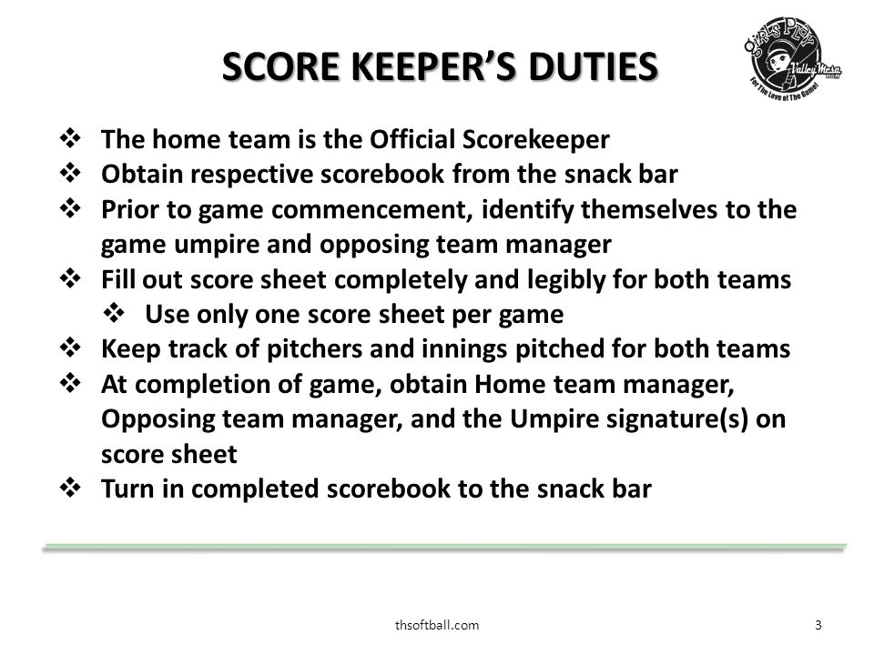 thsoftball.com4 STARTING OFF THE GAME  Prior to game start  Obtain a copy of the visiting teams batting line-up  Provide a copy of your line-up to Opposing team scorekeeper  Identify yourself to the Umpire and Opposing team Manager  Complete the score sheet basic information