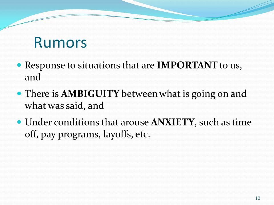 Suggestions for Reducing the Negative Consequences of Rumors Announce timetables for making important decisions Explain decisions and behaviors that may appear inconsistent or secretive Emphasize the downside, as well as the upside, of current decisions and future plans.
