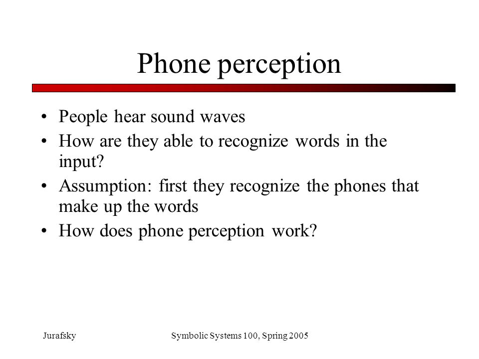 JurafskySymbolic Systems 100, Spring 2005 Phone perception is difficult Different people have different accents People talk fast or slow Many phones sound alike, are hard to tell apart Most important issue: context