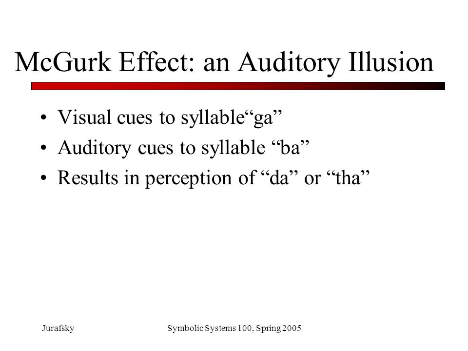 JurafskySymbolic Systems 100, Spring 2005 What we've learned Phone perception relies on knowledge at different levels to solve problem of ambiguous input.