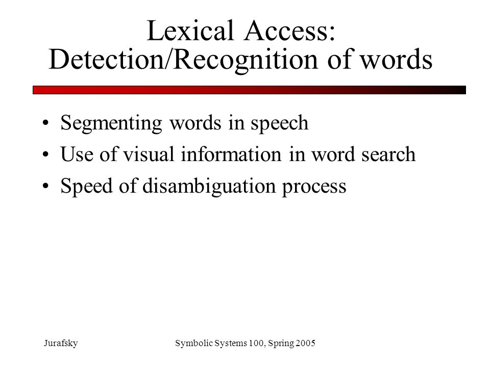 JurafskySymbolic Systems 100, Spring 2005 Lexical Access: segmentation Speech doesn't come with spaces in it –The stuffy nose can lead to trouble –The stuff he knows can lead to trouble –Some others I've seen –Some mothers I've seen