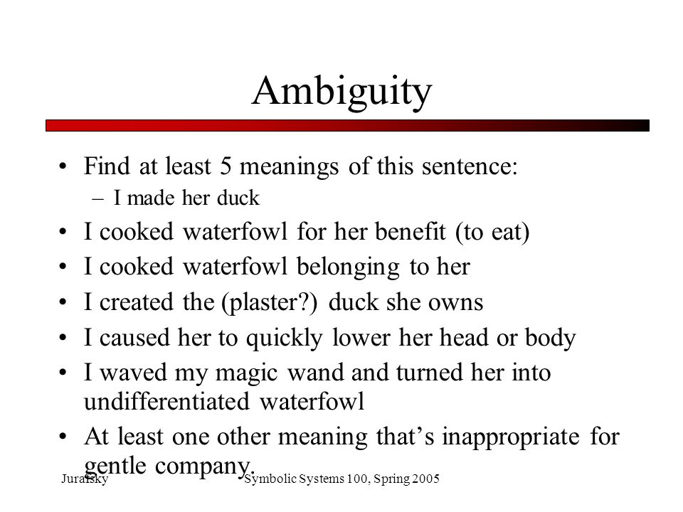 JurafskySymbolic Systems 100, Spring 2005 Ambiguity is Pervasive I caused her to quickly lower her head or body –Grammar: duck can be a noun (waterfowl) or a verb (move body) I cooked waterfowl belonging to her.