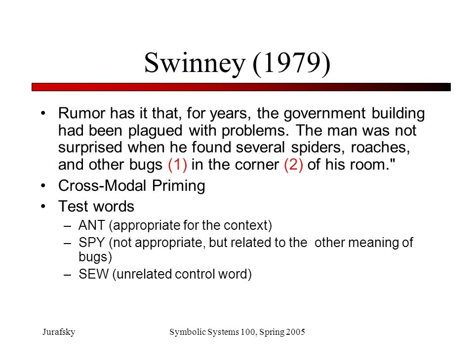 JurafskySymbolic Systems 100, Spring 2005 Swinney (1979) Results Immediately: facilitation of both –ANT (appropriate for the context) –SPY (not appropriate, but related to the other meaning of bugs) when compared to –SEW (unrelated control word) By 750 millisec later (other studies showed 200 ms) only find facilitation for ANT Idea: parallel activation of all meanings, they compete, by about 200 ms later, only the correct one is still active, it's then available to consciousness