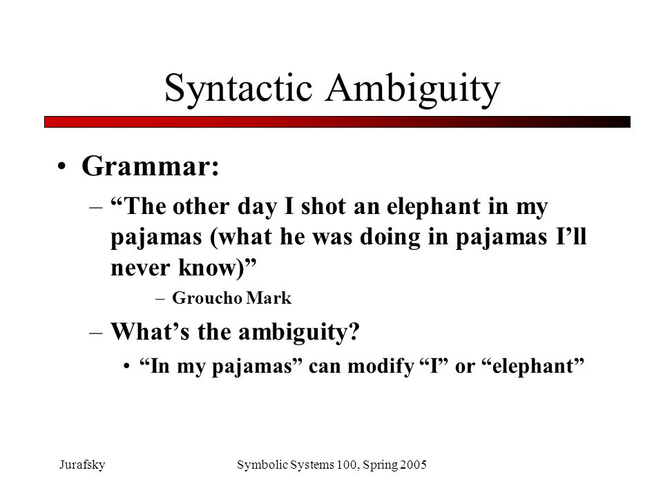 JurafskySymbolic Systems 100, Spring 2005 What we've learned Ambiguity is pervasive –Phonetics –Segmentation –Word part of speech –Word meaning –Syntactic properties