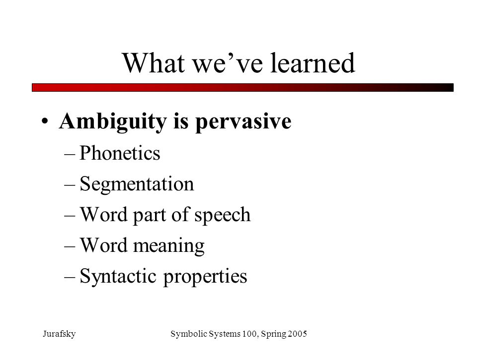 JurafskySymbolic Systems 100, Spring 2005 How do we deal with ambiguity?