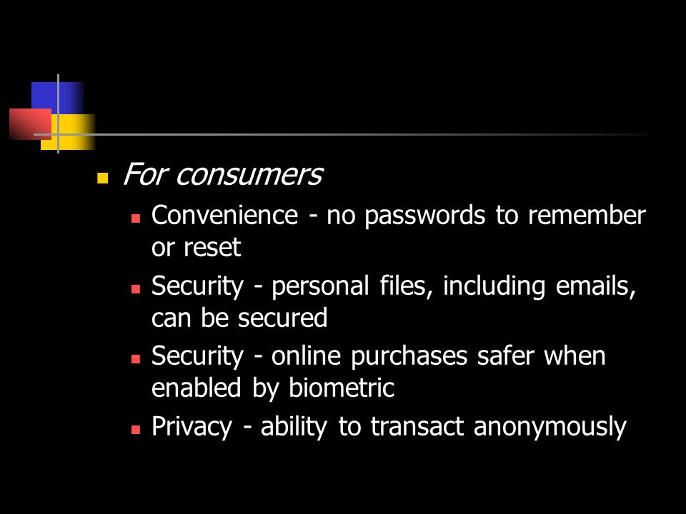 For retailers (online and point-of-sale) Reduced costs - biometric users less likely to commit fraud Competitive advantage - first to offer secure transaction method Security - account access much more secure than via password For public sector usage Reduced costs - strongest way to detect and deter benefits fraud Increased trust - reduced entitlement abuse