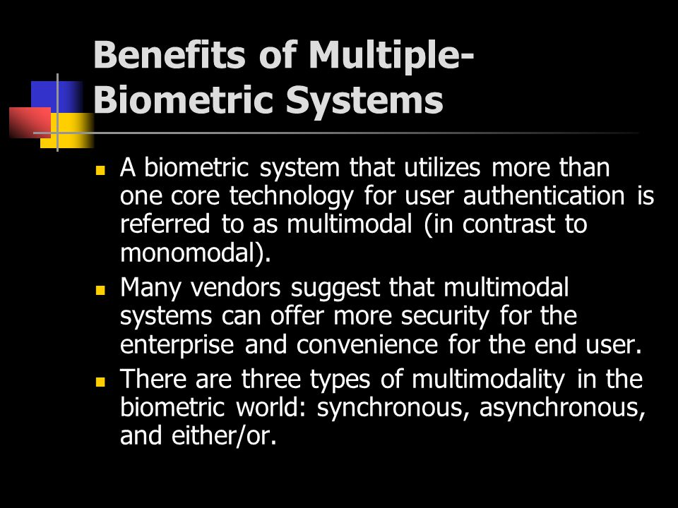 Either/or multimodality describes systems that offer multiple biometric technologies, but only require verification through a single technology.