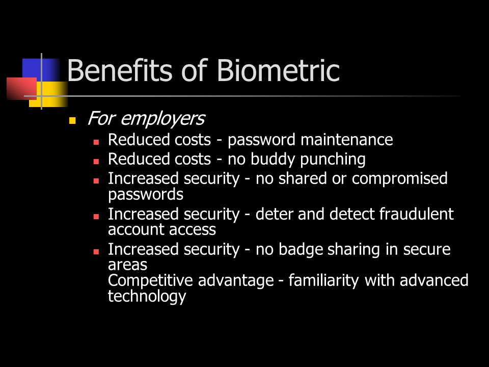 For employees Convenience - no passwords to remember or reset Convenience - faster login Security - confidential files can be stored securely Non-repudiation - biometrically transactions difficult to refute