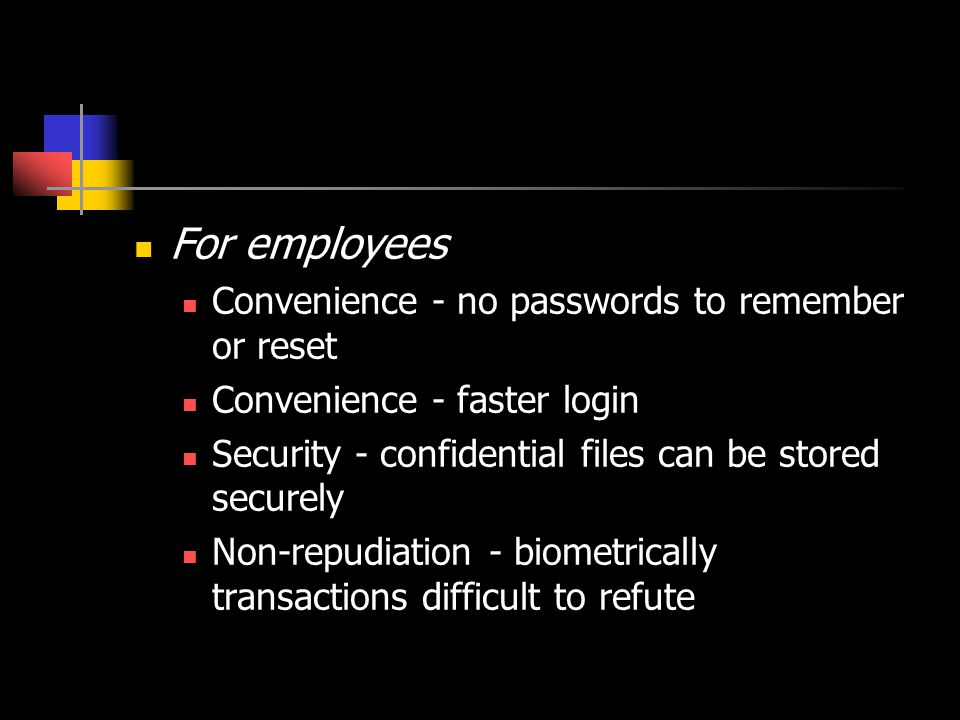 For consumers Convenience - no passwords to remember or reset Security - personal files, including emails, can be secured Security - online purchases safer when enabled by biometric Privacy - ability to transact anonymously