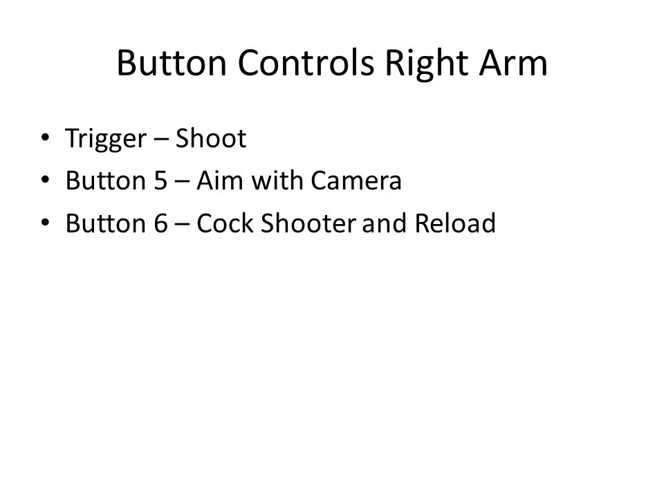 Button Controls Left Arm Trigger – Move both Arms according Left Stick Button 3 – Extend Indexer Button 4 – Turn Cam Backwards Button 5 – Turn Cam Forward Button 8 – Cock Shooter Button 9 – Shoot Shooter