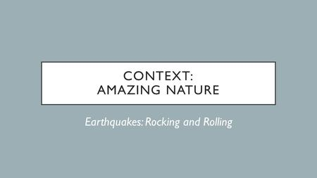 CONTEXT: AMAZING NATURE Earthquakes: Rocking and Rolling.