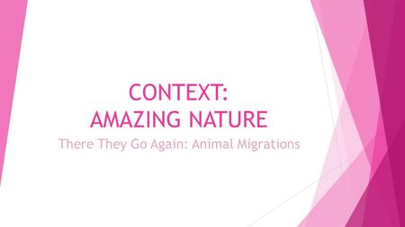 CONTEXT: AMAZING NATURE There They Go Again: Animal Migrations.