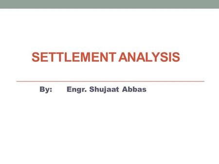 SETTLEMENT ANALYSIS By: Engr. Hammad Akbar. Contents 1. Definition 2. Types & Modes of settlements 3. Primary and secondary consolidation settlements.