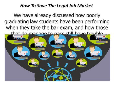 How To Save The Legal Job Market We have already discussed how poorly graduating law students have been performing when they take the bar exam, and how.