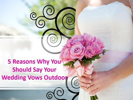 5 Reasons Why You Should Say your Wedding Vows Outdoor