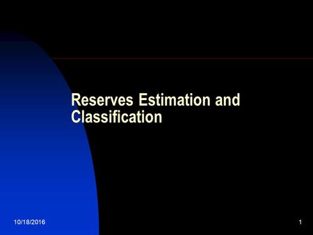 10/18/20161 Reserves Estimation and Classification.