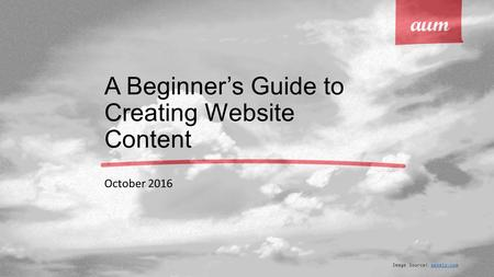 A Beginner's Guide to Creating Website Content October 2016 Image Source: pexels.compexels.com.