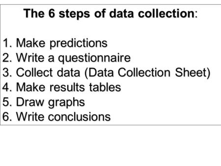 The 6 steps of data collection: 1. Make predictions 2. Write a questionnaire 3. Collect data (Data Collection Sheet) 4. Make results tables 5. Draw graphs.