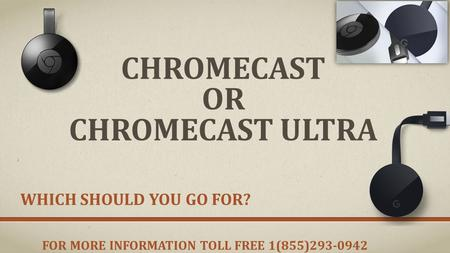 CHROMECAST OR CHROMECAST ULTRA WHICH SHOULD YOU GO FOR? FOR MORE INFORMATION TOLL FREE 1(855)
