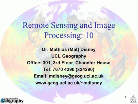 1 Remote Sensing and Image Processing: 10 Dr. Mathias (Mat) Disney UCL Geography Office: 301, 3rd Floor, Chandler House Tel: (x24290)