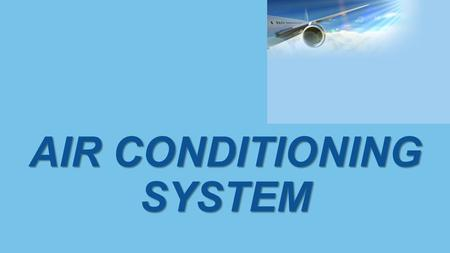 AIR CONDITIONING SYSTEM. FUNCTION Air conditioning systems create a safe and comfortable environment for passengers and crews in the aircraft cabin. The.
