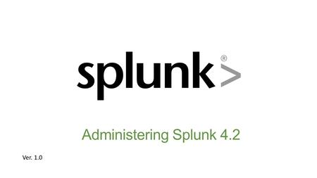 Administering Splunk 4.2 Ver Administering Splunk 4.2Operational Intelligence Document usage guidelines Should be used only <strong>for</strong> enrolled students.