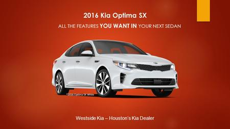2016 Kia Optima SX ALL THE FEATURES YOU WANT IN YOUR NEXT SEDAN Westside Kia – Houston's Kia Dealer *2016 Optima SX White.