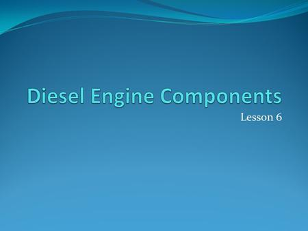 Lesson 6. Diesel Engine Components Main parts structural parts (stationary p.) running parts Systems.